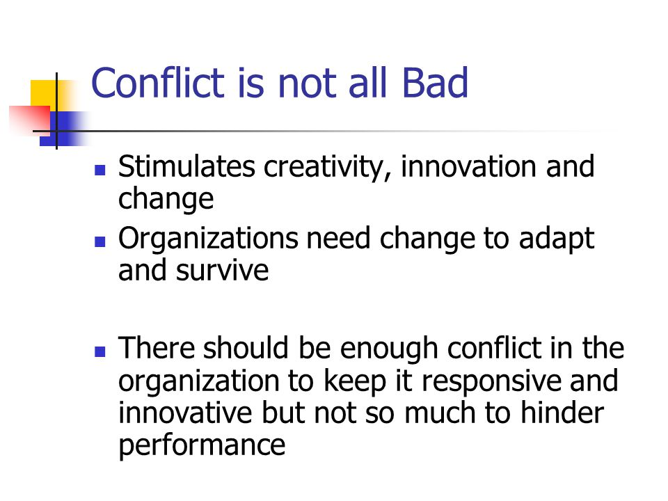 Conflict is not all Bad Stimulates creativity, innovation and change