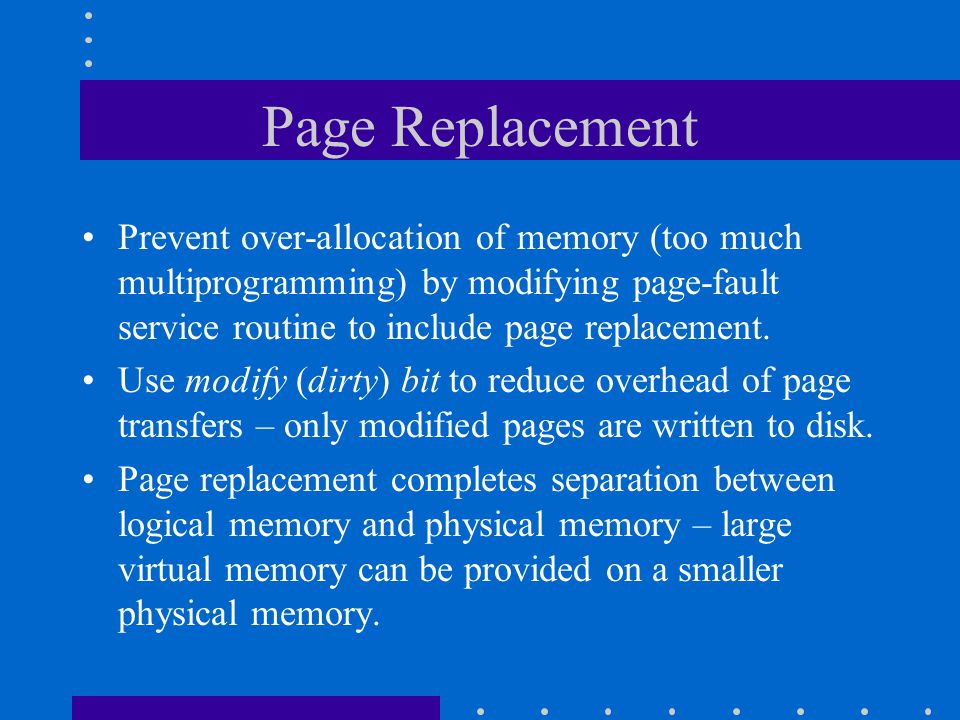 Page Replacement Prevent over-allocation of memory (too much multiprogramming) by modifying page-fault service routine to include page replacement.