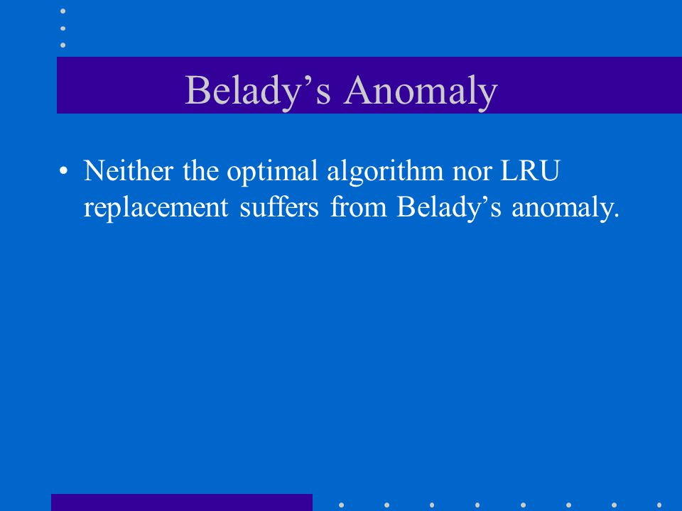 Belady's Anomaly Neither the optimal algorithm nor LRU replacement suffers from Belady's anomaly.