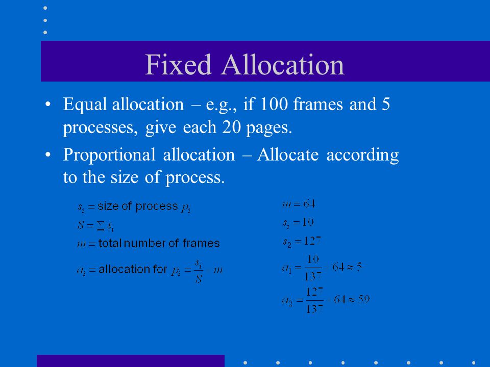 Fixed Allocation Equal allocation – e.g., if 100 frames and 5 processes, give each 20 pages.