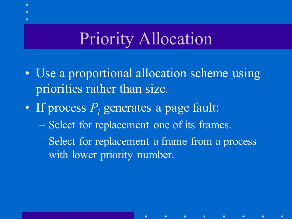 Priority Allocation Use a proportional allocation scheme using priorities rather than size. If process Pi generates a page fault: