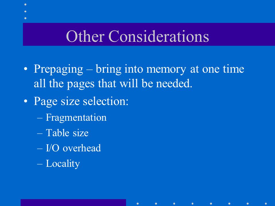 Other Considerations Prepaging – bring into memory at one time all the pages that will be needed. Page size selection: