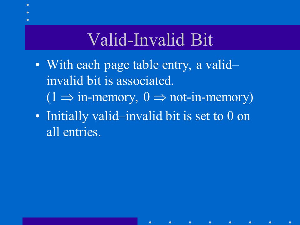 Valid-Invalid Bit With each page table entry, a valid–invalid bit is associated. (1  in-memory, 0  not-in-memory)