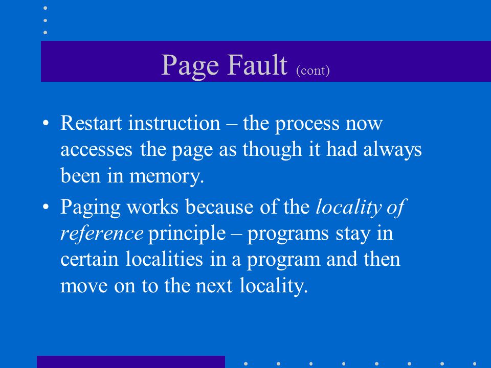 Page Fault (cont) Restart instruction – the process now accesses the page as though it had always been in memory.
