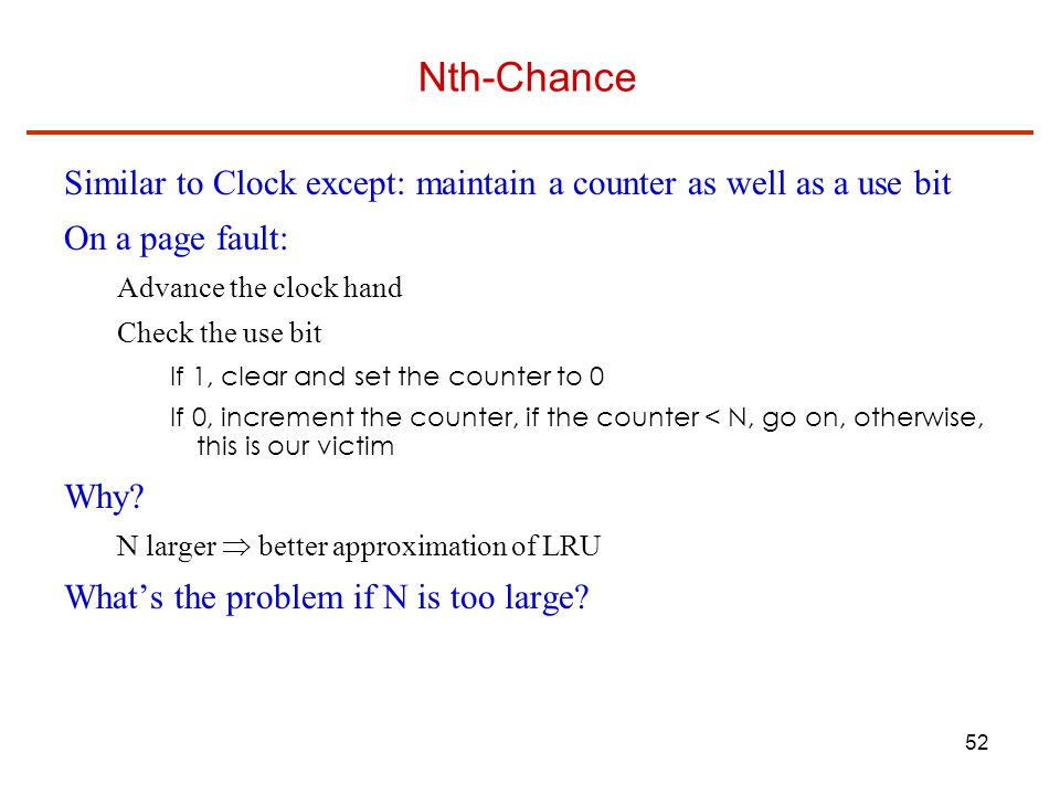 Nth-Chance Similar to Clock except: maintain a counter as well as a use bit. On a page fault: Advance the clock hand.