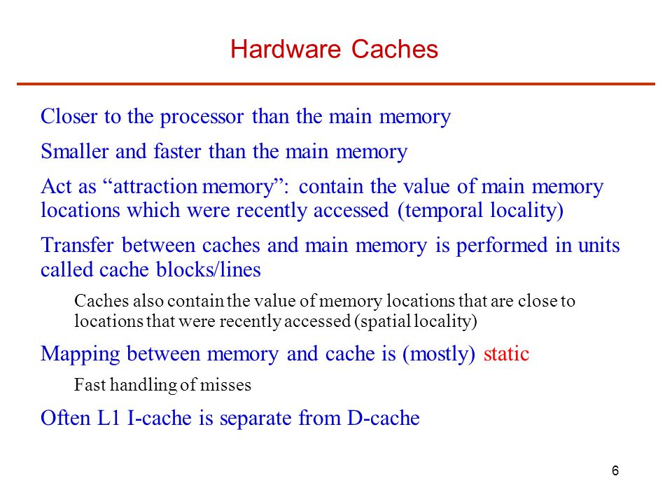 Hardware Caches Closer to the processor than the main memory