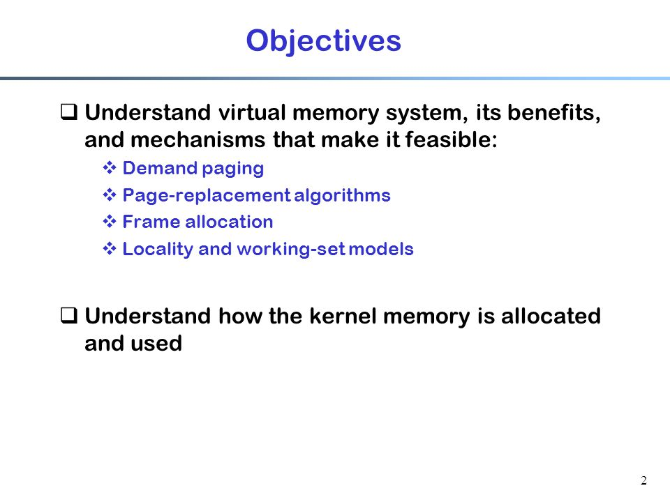 Objectives Understand virtual memory system, its benefits, and mechanisms that make it feasible: Demand paging.