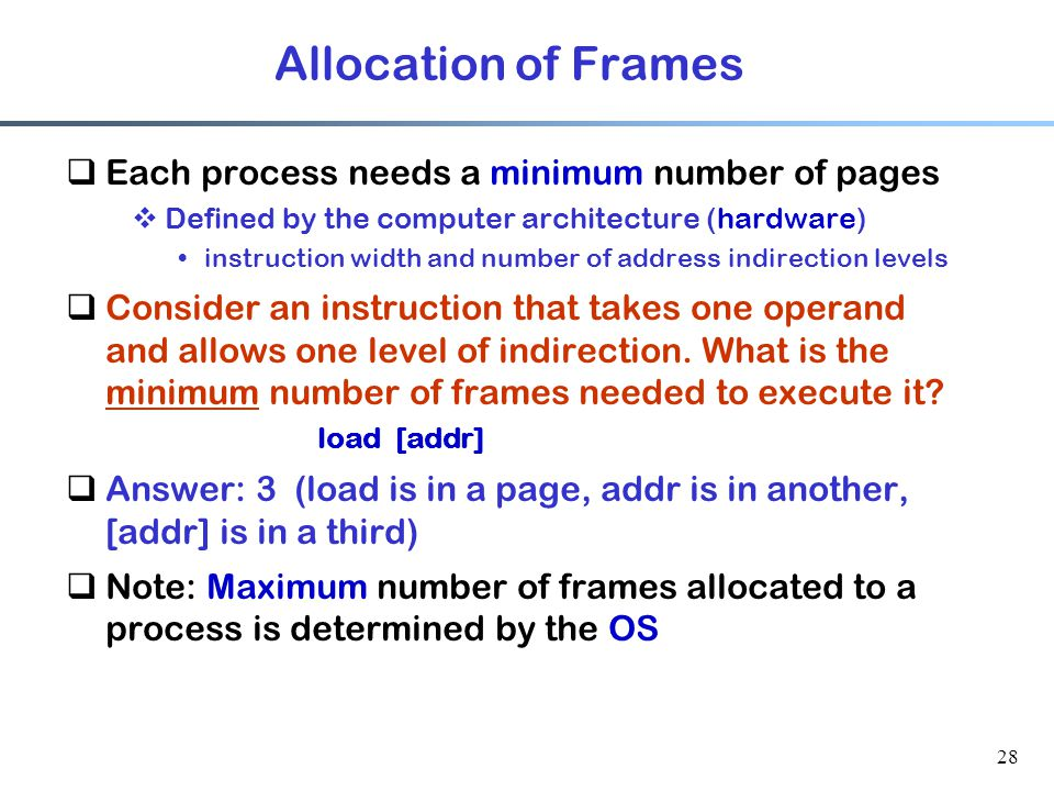 Allocation of Frames Each process needs a minimum number of pages