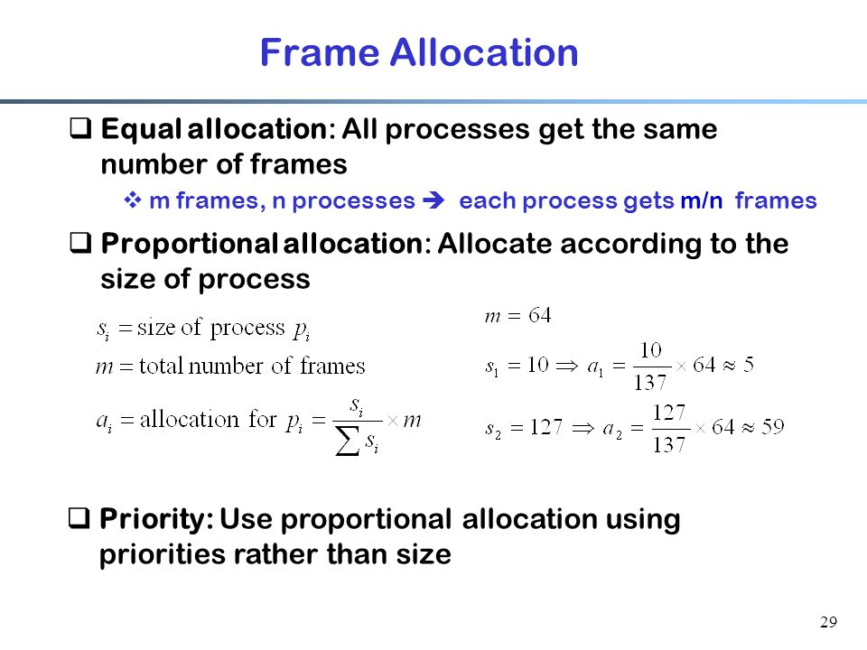 Frame Allocation Equal allocation: All processes get the same number of frames. m frames, n processes  each process gets m/n frames.