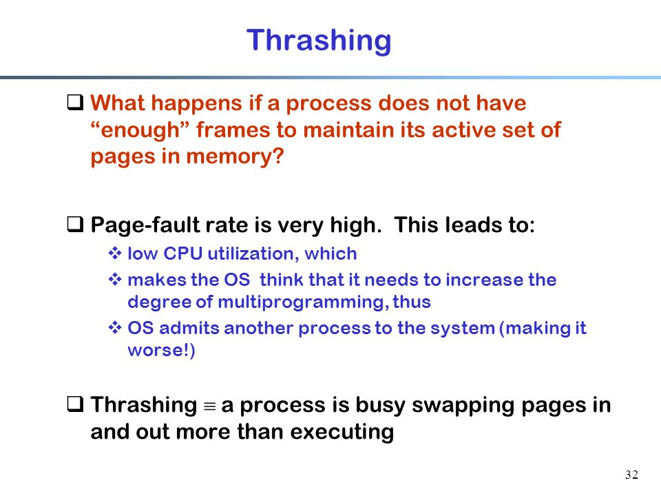 Thrashing What happens if a process does not have enough frames to maintain its active set of pages in memory