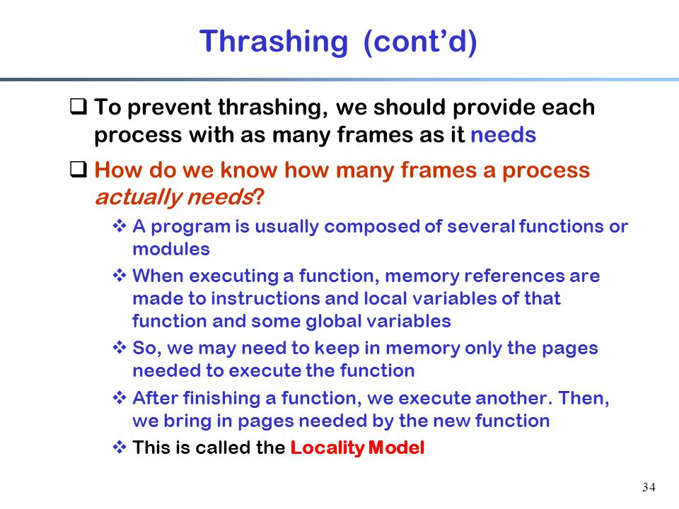 Thrashing (cont'd) To prevent thrashing, we should provide each process with as many frames as it needs.