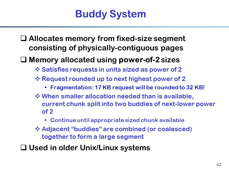 Buddy System Allocates memory from fixed-size segment consisting of physically-contiguous pages. Memory allocated using power-of-2 sizes.