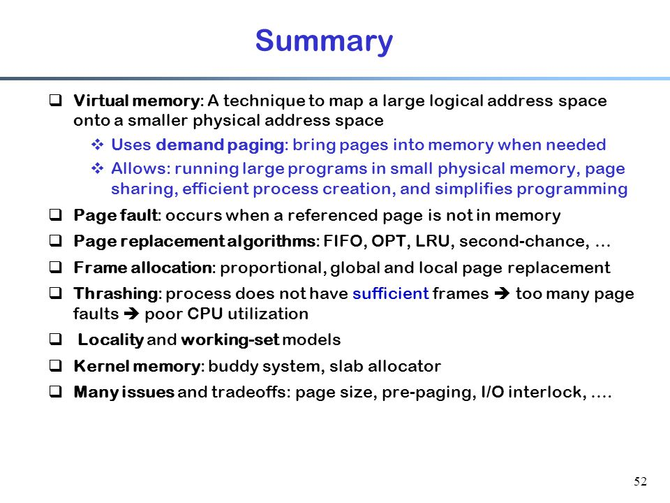 Summary Virtual memory: A technique to map a large logical address space onto a smaller physical address space.