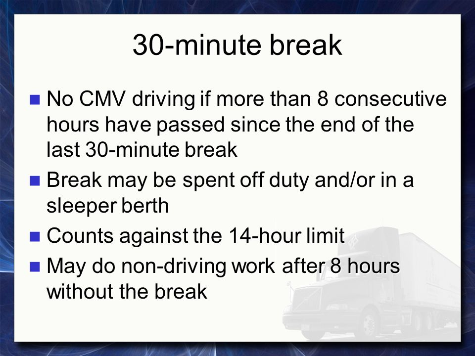 30-minute break No CMV driving if more than 8 consecutive hours have passed since the end of the last 30-minute break.