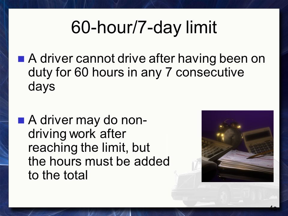 60-hour/7-day limit A driver cannot drive after having been on duty for 60 hours in any 7 consecutive days.