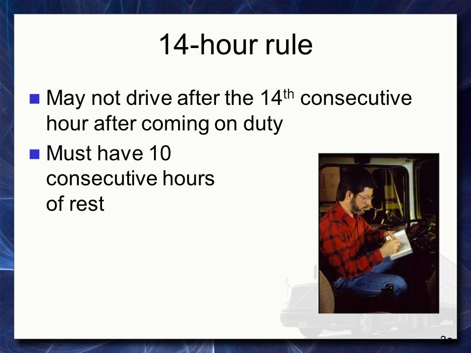 14-hour rule May not drive after the 14th consecutive hour after coming on duty. Must have 10 consecutive hours of rest.