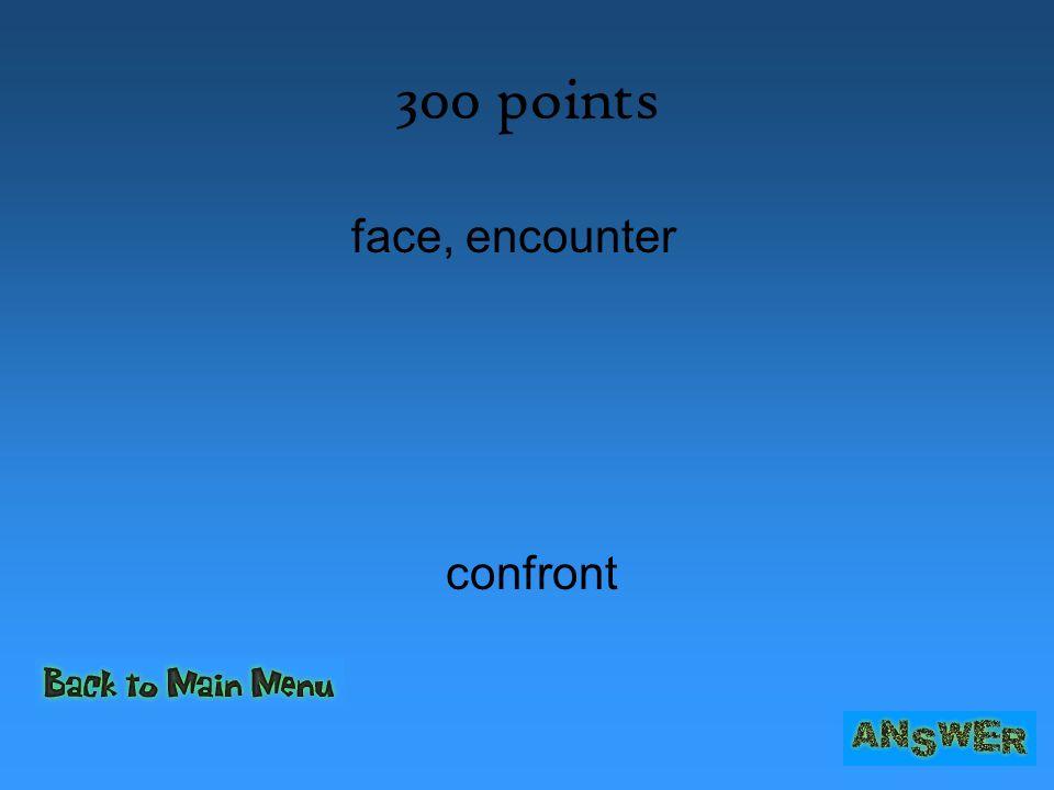 300 points face, encounter confront