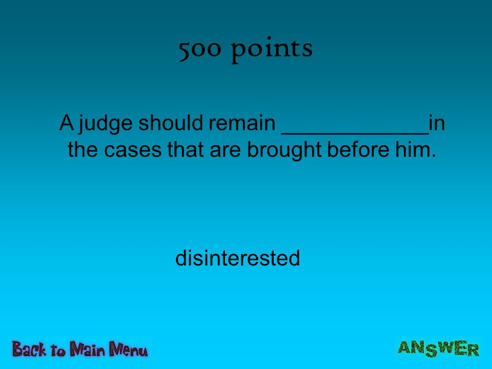 500 points A judge should remain ____________in the cases that are brought before him.