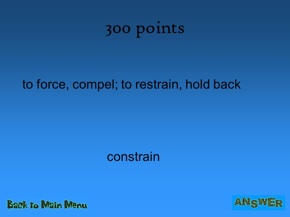 300 points to force, compel; to restrain, hold back constrain