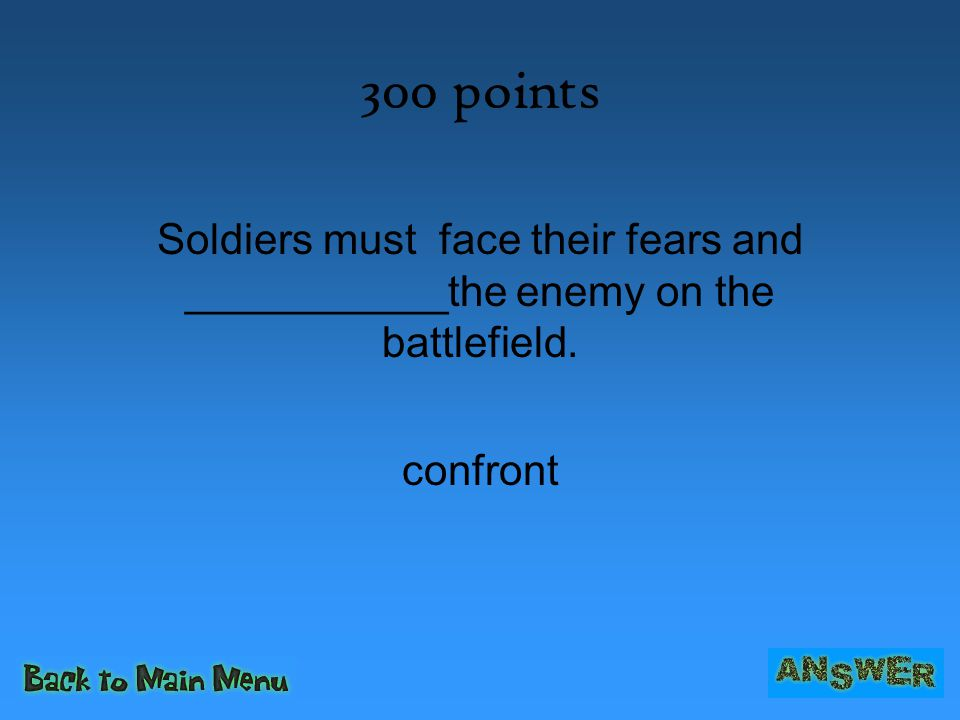 300 points Soldiers must face their fears and ___________the enemy on the battlefield. confront