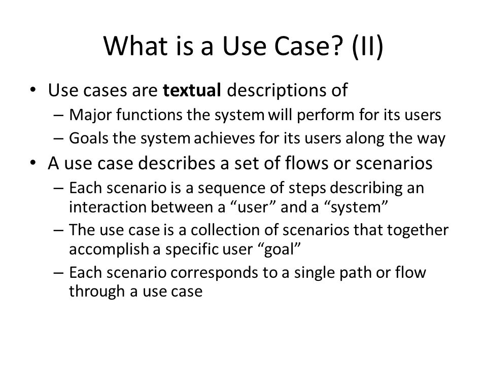 What is a Use Case (II) Use cases are textual descriptions of