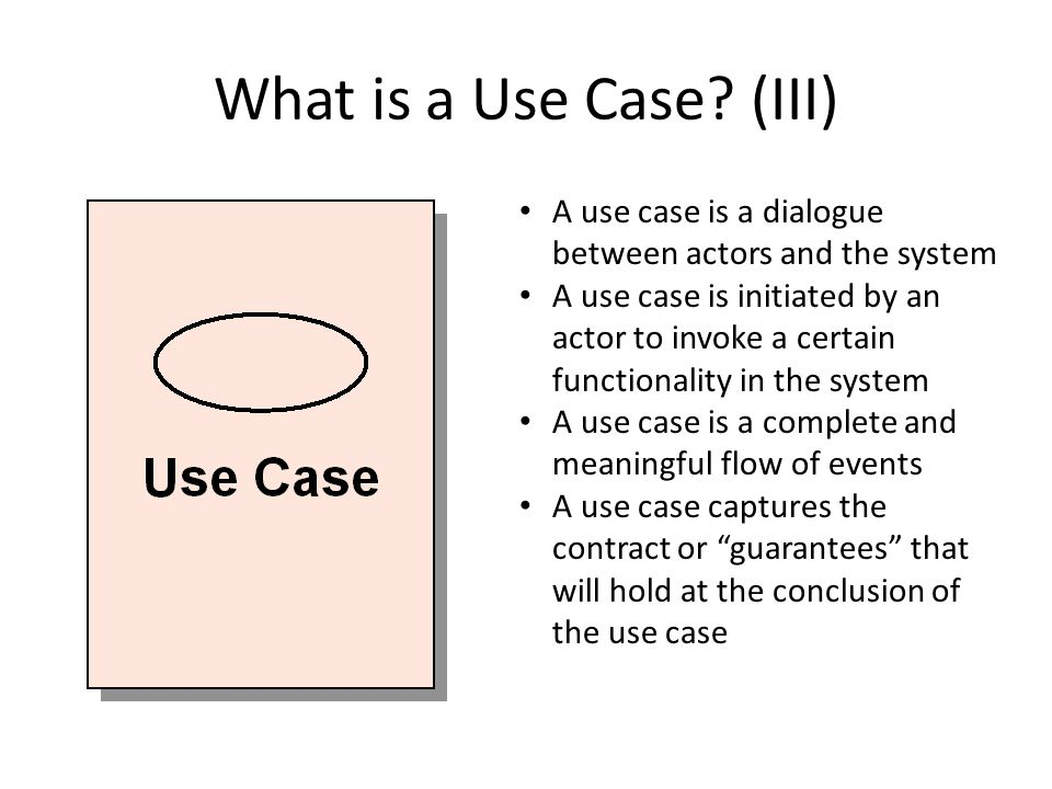 What is a Use Case (III) A use case is a dialogue between actors and the system.