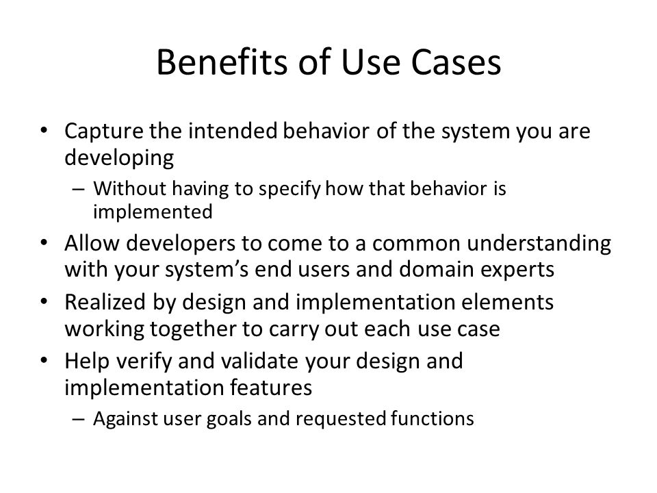 Benefits of Use Cases Capture the intended behavior of the system you are developing. Without having to specify how that behavior is implemented.
