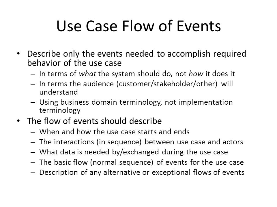 Use Case Flow of Events Describe only the events needed to accomplish required behavior of the use case.