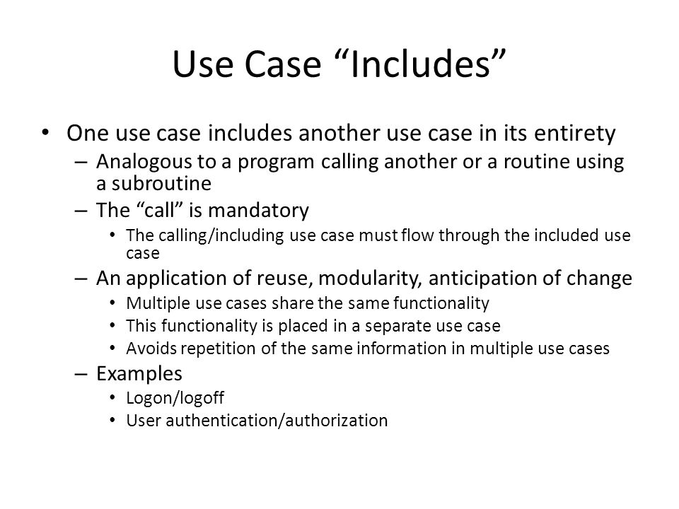 Use Case Includes One use case includes another use case in its entirety. Analogous to a program calling another or a routine using a subroutine.