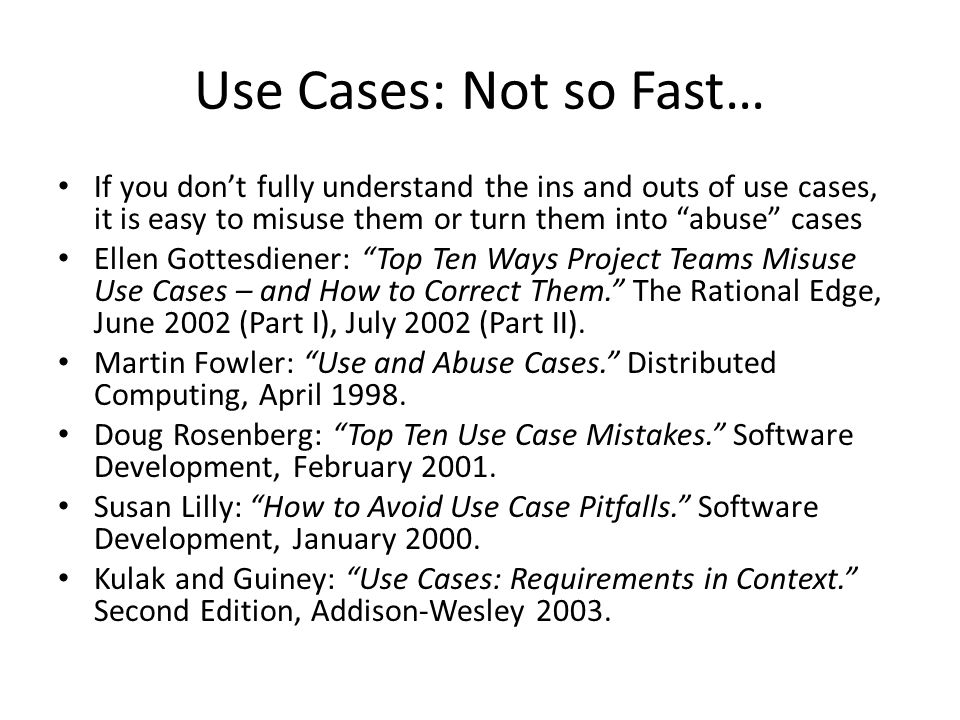 Use Cases: Not so Fast… If you don't fully understand the ins and outs of use cases, it is easy to misuse them or turn them into abuse cases.