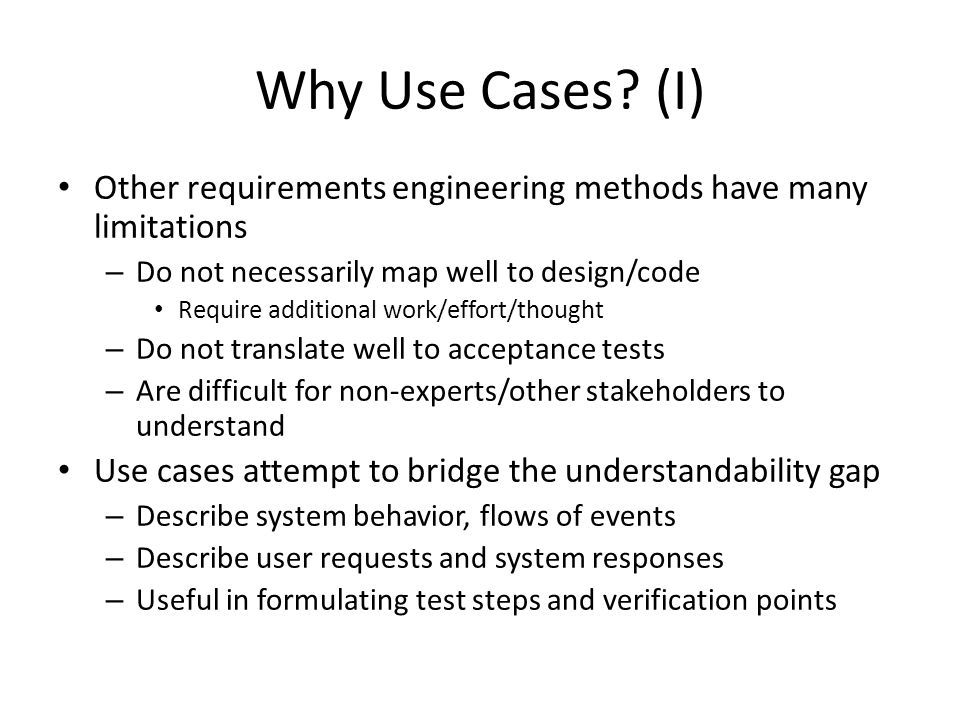 Why Use Cases (I) Other requirements engineering methods have many limitations. Do not necessarily map well to design/code.