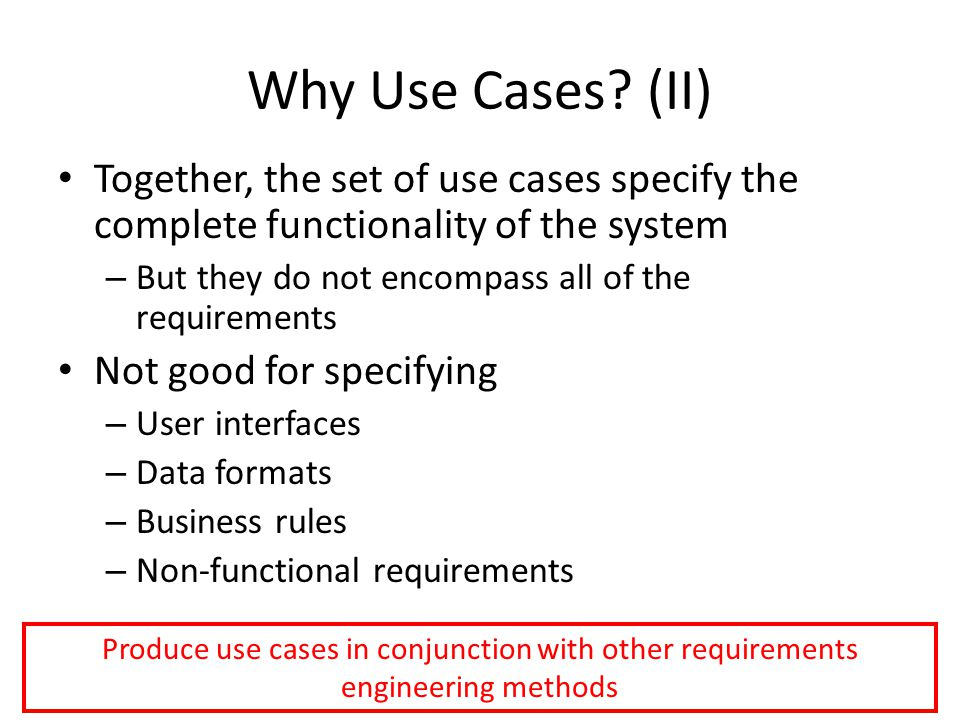 Why Use Cases (II) Together, the set of use cases specify the complete functionality of the system.