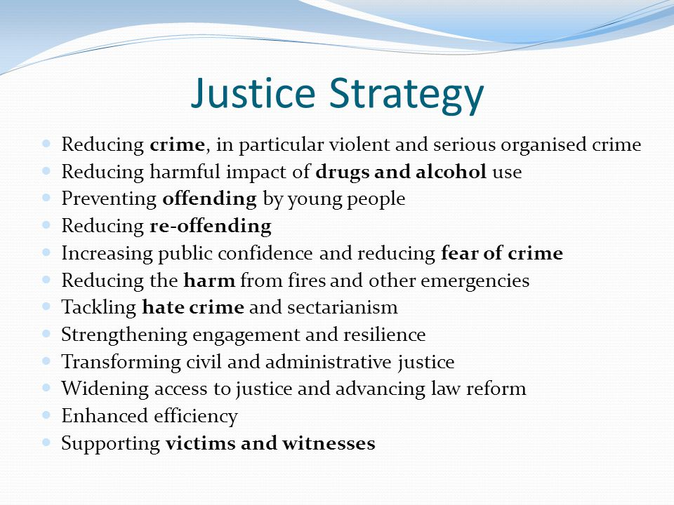 Justice Strategy Reducing crime, in particular violent and serious organised crime. Reducing harmful impact of drugs and alcohol use.