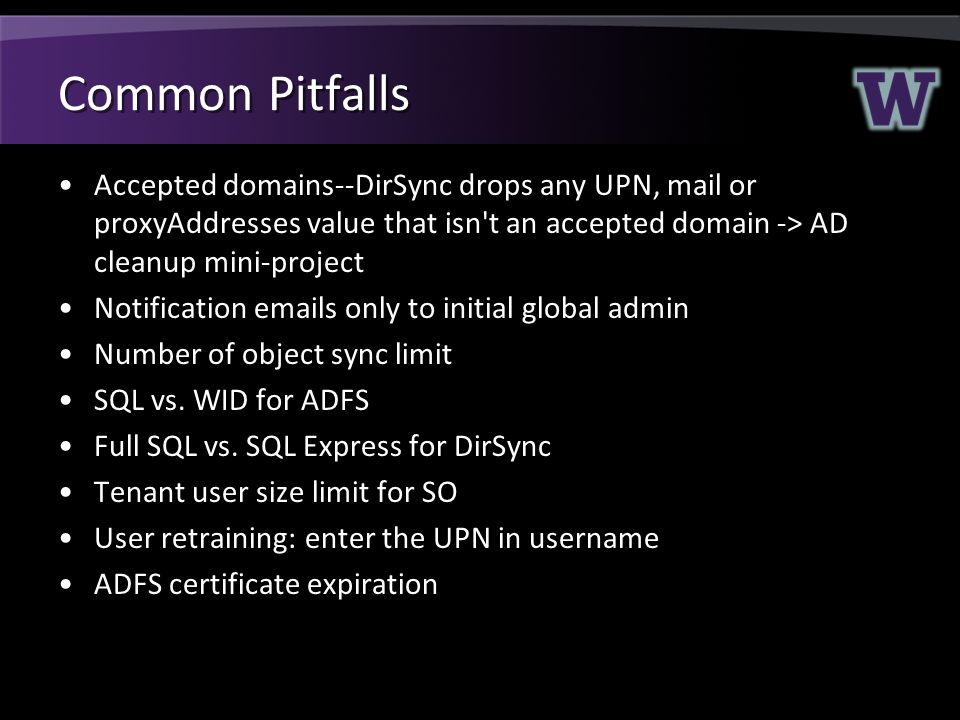 Common Pitfalls Accepted domains--DirSync drops any UPN, mail or proxyAddresses value that isn t an accepted domain -> AD cleanup mini-project.
