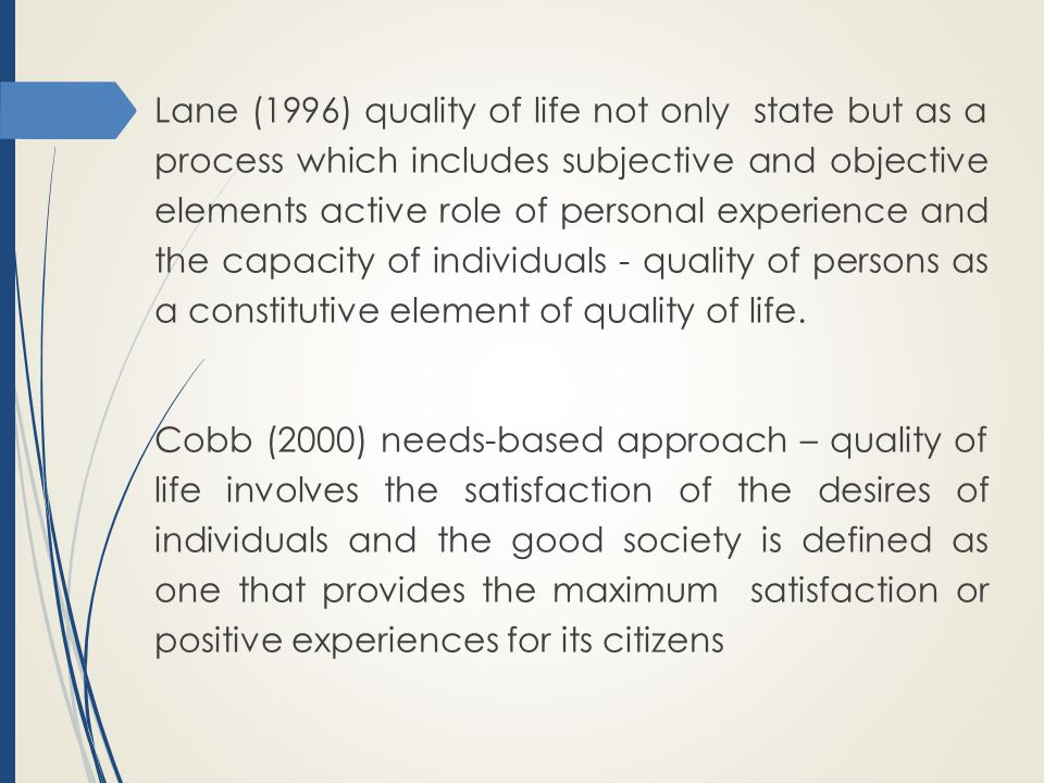 Lane (1996) quality of life not only state but as a process which includes subjective and objective elements active role of personal experience and the capacity of individuals - quality of persons as a constitutive element of quality of life.