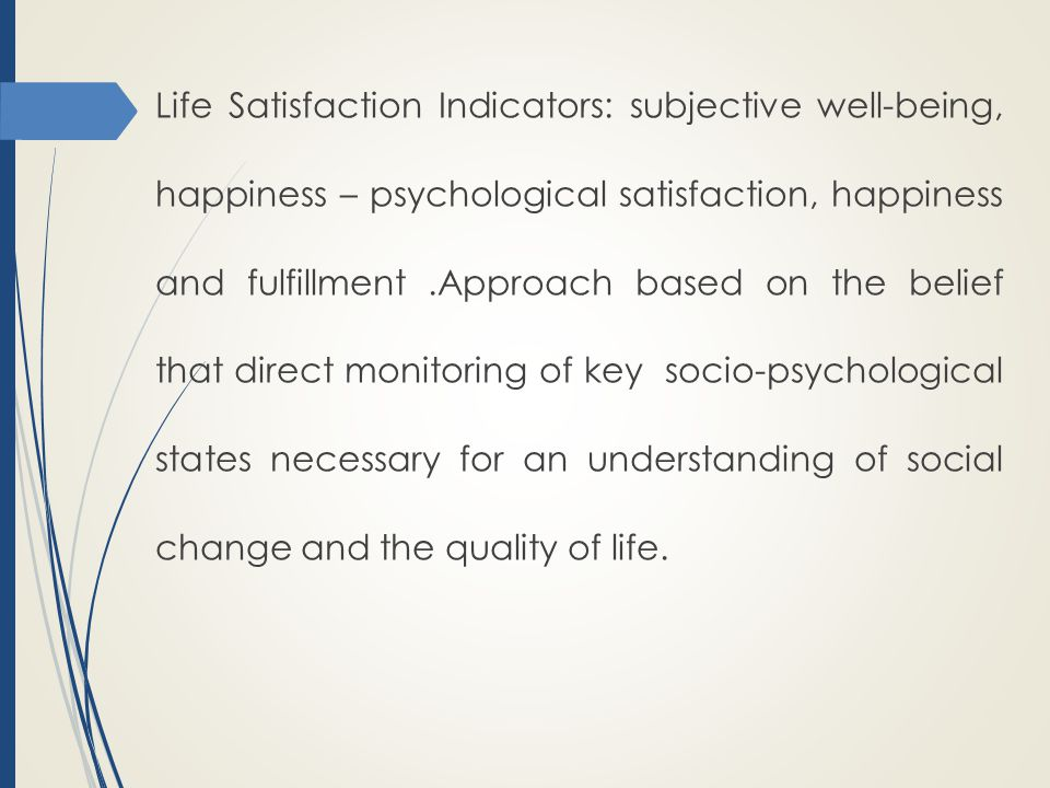 Life Satisfaction Indicators: subjective well-being, happiness – psychological satisfaction, happiness and fulfillment .Approach based on the belief that direct monitoring of key socio-psychological states necessary for an understanding of social change and the quality of life.