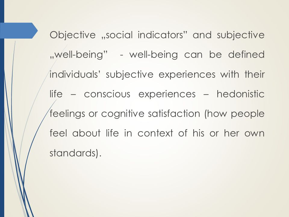 """Objective """"social indicators and subjective """"well-being - well-being can be defined individuals' subjective experiences with their life – conscious experiences – hedonistic feelings or cognitive satisfaction (how people feel about life in context of his or her own standards)."""