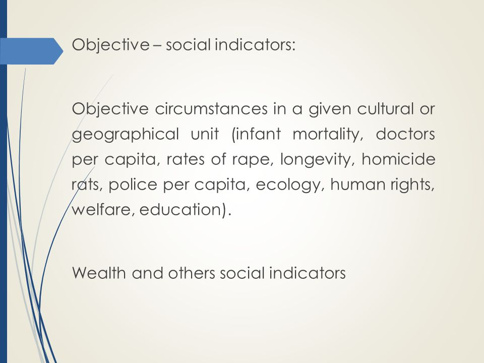 Objective – social indicators: Objective circumstances in a given cultural or geographical unit (infant mortality, doctors per capita, rates of rape, longevity, homicide rats, police per capita, ecology, human rights, welfare, education).