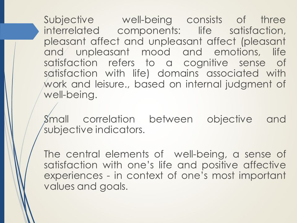 Subjective well-being consists of three interrelated components: life satisfaction, pleasant affect and unpleasant affect (pleasant and unpleasant mood and emotions, life satisfaction refers to a cognitive sense of satisfaction with life) domains associated with work and leisure., based on internal judgment of well-being.