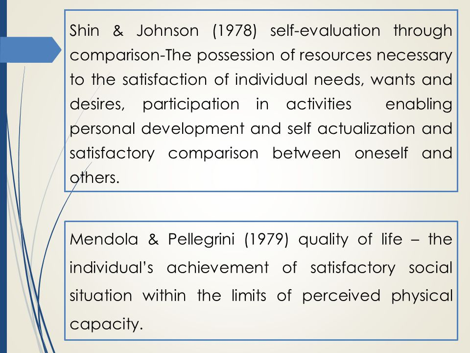 Shin & Johnson (1978) self-evaluation through comparison-The possession of resources necessary to the satisfaction of individual needs, wants and desires, participation in activities enabling personal development and self actualization and satisfactory comparison between oneself and others.