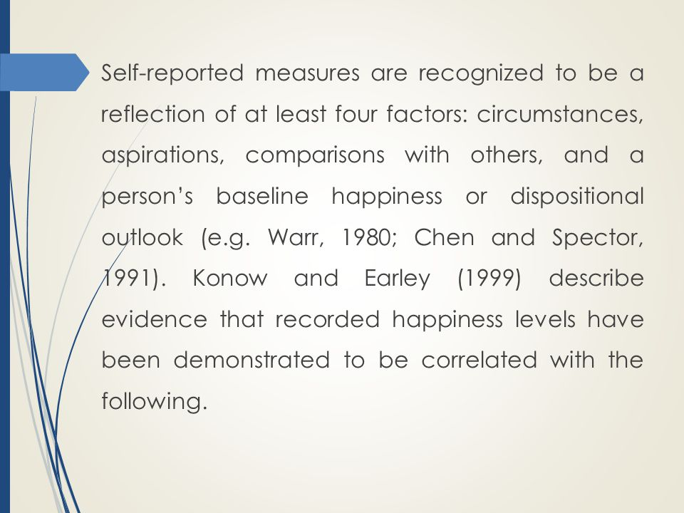 Self-reported measures are recognized to be a reflection of at least four factors: circumstances, aspirations, comparisons with others, and a person's baseline happiness or dispositional outlook (e.g.