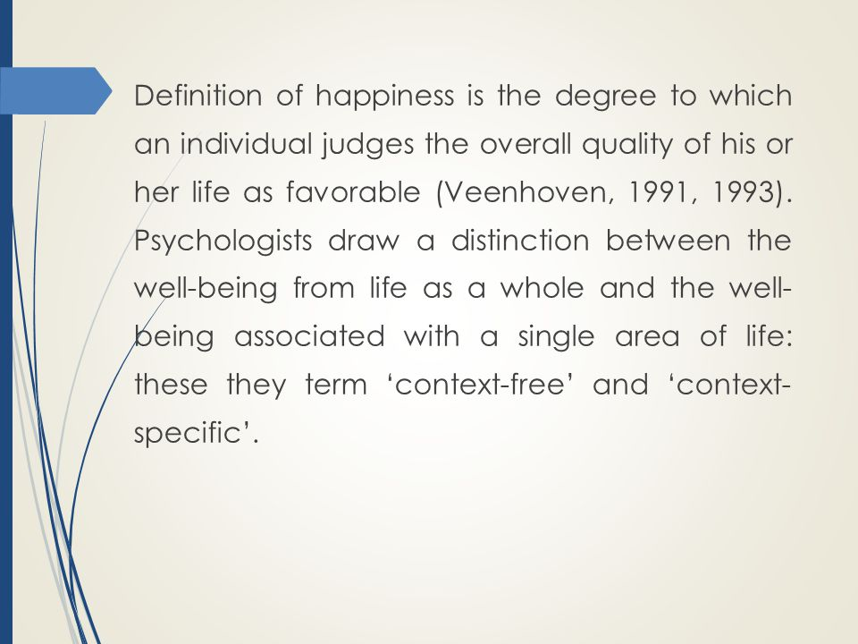 Definition of happiness is the degree to which an individual judges the overall quality of his or her life as favorable (Veenhoven, 1991, 1993).