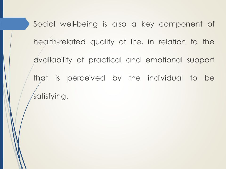 Social well-being is also a key component of health-related quality of life, in relation to the availability of practical and emotional support that is perceived by the individual to be satisfying.
