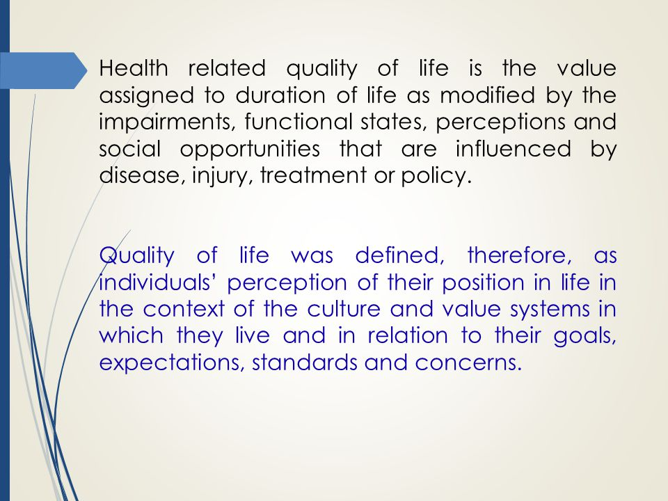 Health related quality of life is the value assigned to duration of life as modified by the impairments, functional states, perceptions and social opportunities that are influenced by disease, injury, treatment or policy.