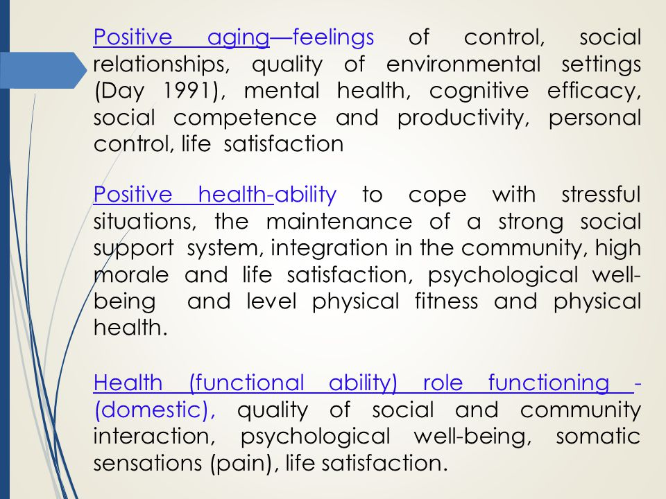 Positive aging—feelings of control, social relationships, quality of environmental settings (Day 1991), mental health, cognitive efficacy, social competence and productivity, personal control, life satisfaction