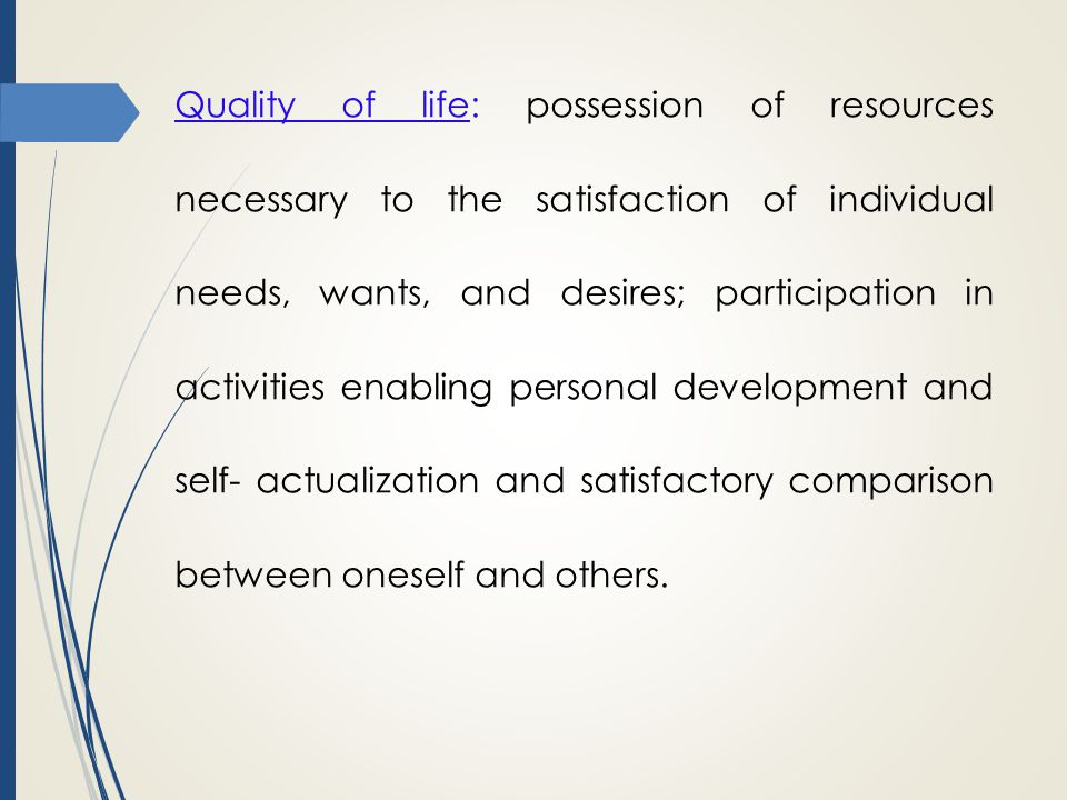 Quality of life: possession of resources necessary to the satisfaction of individual needs, wants, and desires; participation in activities enabling personal development and self- actualization and satisfactory comparison between oneself and others.