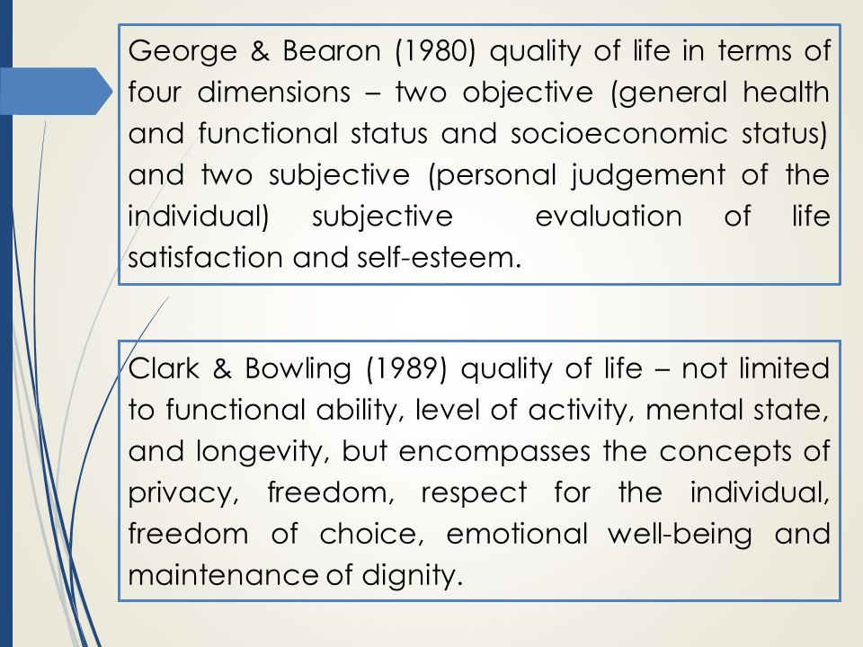 George & Bearon (1980) quality of life in terms of four dimensions – two objective (general health and functional status and socioeconomic status) and two subjective (personal judgement of the individual) subjective evaluation of life satisfaction and self-esteem.