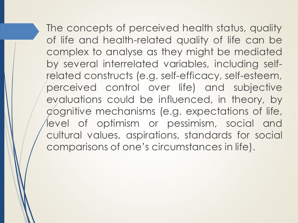 The concepts of perceived health status, quality of life and health-related quality of life can be complex to analyse as they might be mediated by several interrelated variables, including self- related constructs (e.g.