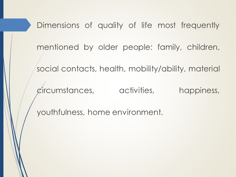 Dimensions of quality of life most frequently mentioned by older people: family, children, social contacts, health, mobility/ability, material circumstances, activities, happiness, youthfulness, home environment.