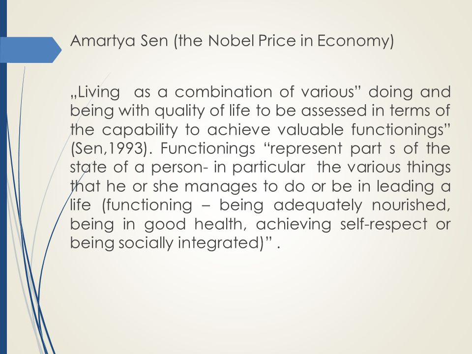 """Amartya Sen (the Nobel Price in Economy) """"Living as a combination of various doing and being with quality of life to be assessed in terms of the capability to achieve valuable functionings (Sen,1993)."""